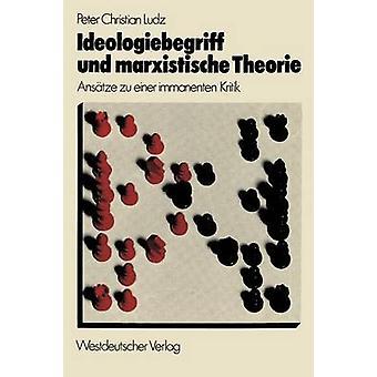 Ideologiebegriff Und Marxistische Theorie Anstze Zu Einer immanenten Kritik von Christian Ludz & Peter