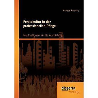 Fehlerkultur in der professionellen Pflege Implikationen fr die Ausbildung by Roterring & Andreas