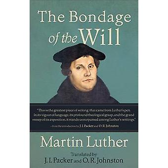The Bondage of the Will by Martin Luther - J I Packer - O R Johnston