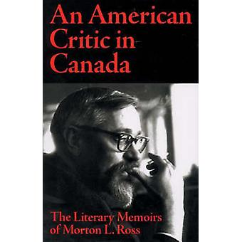 American Critic in Canada - The Literary Memoirs of Morton L Ross by R