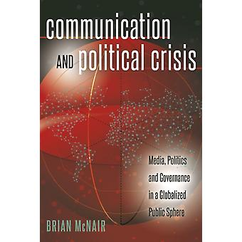 Communication and Political Crisis: Media Politics and Governance in a Globalized Public Sphere (Global Crises and the Media) (Paperback) by McNair Brian