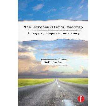 The Screenwriter's Roadmap - 21 Ways to Jumpstart Your Story by Neil L