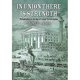 In Union There Is Strength: Philadelphia in the Age of Urban Consolidation (America in the Nineteenth Century)