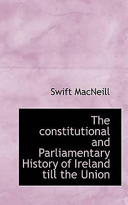 The constitutional and ParliaHommestary History of Ireland till the Union by MacNeill & Swift