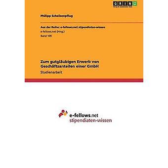 Zum gutglubigen Erwerb von Geschftsanteilen einer GmbH by Scheibenpflug & Philipp
