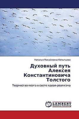 Dukhovnyy Put Alekseya Konstantinovicha Tolstogo by Kopyttseva Natalya Mikhaylovna