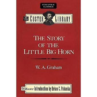 The Story of the Little Big Horn - Custer's Last Fight by W.A. Graham