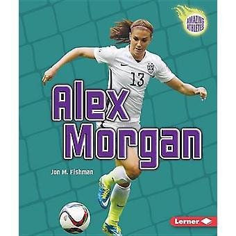Alex Morgan by Jon M Fishman - 9781467796217 Book