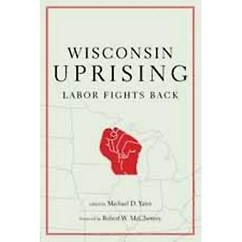 Wisconsin Uprising - Labor Fights Back by Michael D. Yates - 978158367