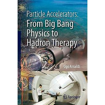 Particle Accelerators from Big Bang Physics to Hadron Therapy by Ugo Amaldi & Geoffrey Hall