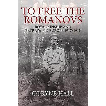 To Free the Romanovs - Royal Kinship and Betrayal 1917-1919 by To Free
