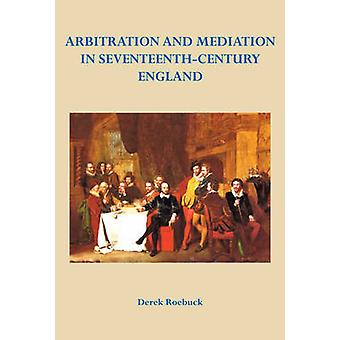 Arbitration and Mediation in Seventeenth-Century England by Derek Roe