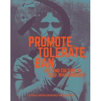 Promote - Tolerate - Ban - Culture and Art in Cold War Hungary by Cri