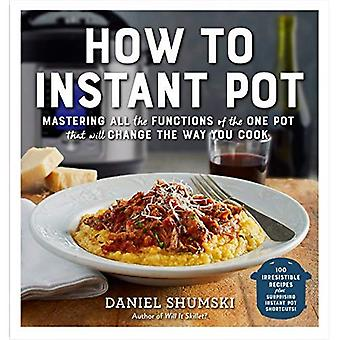 How to Instant Pot: Mastering All the Functions� of the One Pot That Will� Change the Way You Cook