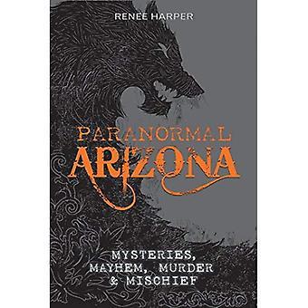 Paranormal Arizona: Mysteries, Mayhem, Murder, and Mischief
