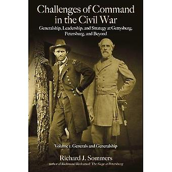 Challenges of Command in the Civil War: Generalship,� Leadership, and Strategy at Gettysburg, Petersburg, and Beyond, Volume I: Generals and Generalship