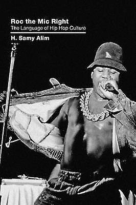 Roc the Mic Right The Language of Hip Hop Culture by Alim & H. Samy