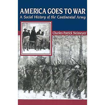 America Goes to War A Social History of the Continental Army by Neimeyer & Charles Patrick