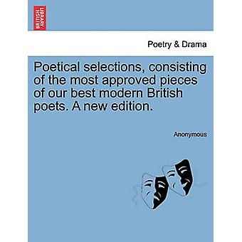 Poetical selections consisting of the most approved pieces of our best modern British poets. A new edition. by Anonymous