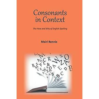 Consonants in Context The How and Why of English Spelling by Rennie & Mairi