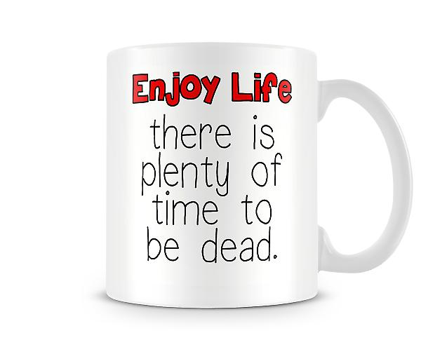 Decorative Enjoy Life There Is Plenty Of Time To Be Dead Mug