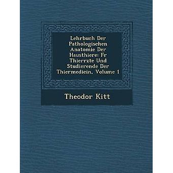 Lehrbuch Der Pathologischen Anatomie Der Hausthiere Fur Thier Rzte Und Studierende Der Thiermedicin Volume 1 by Kitt & Theodor