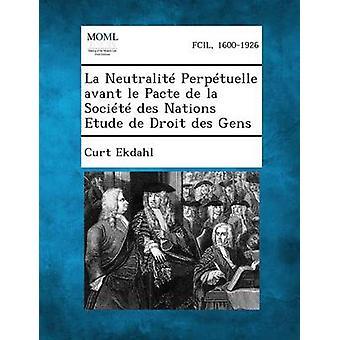 La Neutralite Perpetuelle Avant Le Pacte de La Societe Des Nations Etude de Droit Des Gens by Ekdahl & Curt