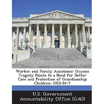 Worker and Family Assistance Guyana Tragedy Points to a Need for Better Care and Protection of Guardianship Children HRD817 by U.S. Government Accountability Office G