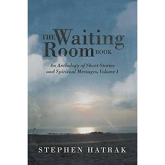 The Waiting Room Book An Anthology of Short Stories and Spiritual Messages Volume I by Hatrak & Stephen
