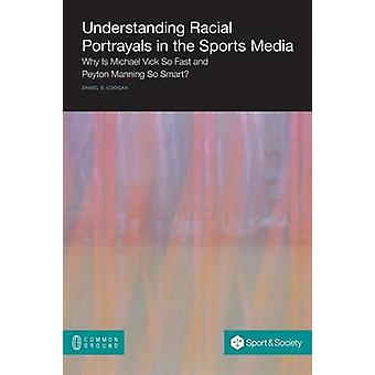 Understanding Racial Portrayals in the Sports Media Why Is Michael Vick So Fast and Peyton Manning So Smart by Coogan & Daniel B.