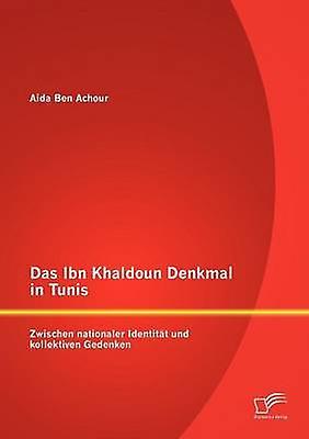 Das Ibn Khaldoun Denkmal in Tunis Zwischen nationaler Identitt und kollektiven Gedenken by Ben Achour & Aida