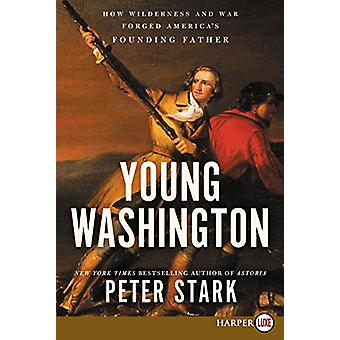 Young Washington - How Wilderness and War Forged America's Founding Fa