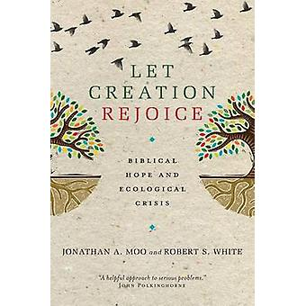 Let Creation Rejoice - Biblical Hope and Ecological Crisis by Jonathan