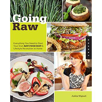 Going Raw  Everything You Need to Start Your Own Raw Food Diet and Lifestyle Revolution at Home by Judita Wignall