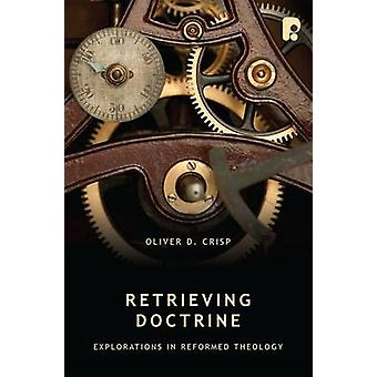 Retrieving Doctrine - Explorations in Reformed Theology by Oliver D. C