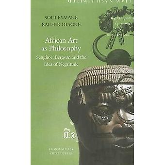 African Art as Philosophy - Senghor - Bergson and the Idea of Negritud