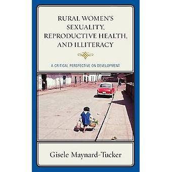 Rural Womens Sexuality Reproductive Health and Illiteracy A Critical Perspective on Development by MaynardTucker & Gisele