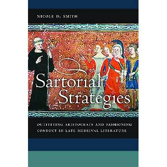 Sartorial Strategies Outfitting Aristocrats and Fashioning Conduct in Late Medieval Literature by Smith & Nicole D.