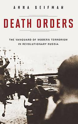 Death Orders The Vanguard of Modern Terrorism in Revolutionary Russia by Geifhomme & Anna