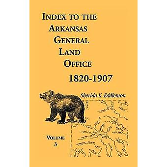 Index to the Arkansas General Land Office 18201907 Volume Three Covering the Counties of Monroe Lee Woodruff White Crittenden Independence Lonoke St. Francois Prairie and Cross by Eddlemon & Sherida K.
