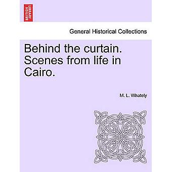 Behind the curtain. Scenes from life in Cairo. by Whately & M. L.