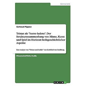 Tristan als Homo Ludens. Der Strukturzusammenhang von Minne Kunst Und Spiel Im Horizont Heilsgeschichtlicher Aspekte von Pippow & Gertraud