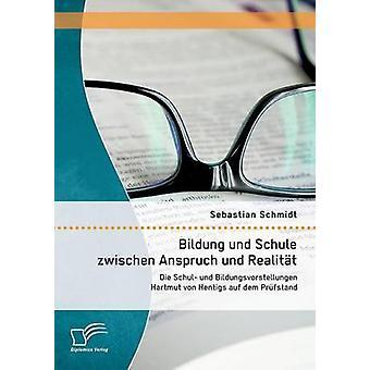 Bildung Und Schule Zwischen Anspruch Und Realitat Die Schul Und Bildungsvorstellungen Hartmut Von Hentigs Auf Dem Prufstand by Schmidt & Sebastian