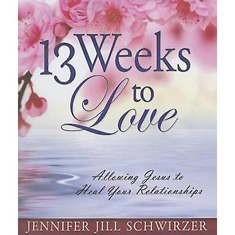 13 Weeks to Love - Allowing Jesus to Heal Your Relationships by Jennif