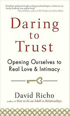 Daring to Trust - Opening Ourselves to Real Love and Intimacy by David
