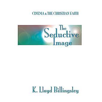 Seductive Image Cinema and the Christian Faith by Billingsley & K. L.