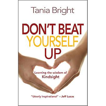 Don't Beat Yourself Up - Learning the Wisdom of Kindsight by Tania Bri