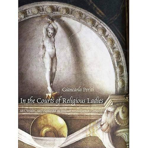 In the Courts of Religious Ladies  Art, Vision, and Pleasure in Italian Renaissance Convents