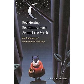 Revisioning Red Riding Hood Around the World by Sandra L. Beckett