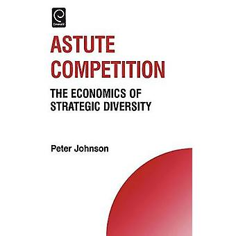 Astute Competition The Economics of Strategic Diversity by Johnson & Peter